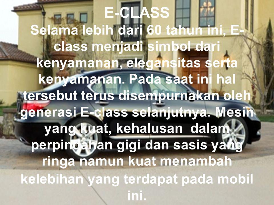 E-CLASS Selama lebih dari 60 tahun ini, E- class menjadi simbol dari kenyamanan, elegansitas serta kenyamanan. Pada saat ini hal tersebut terus disemp