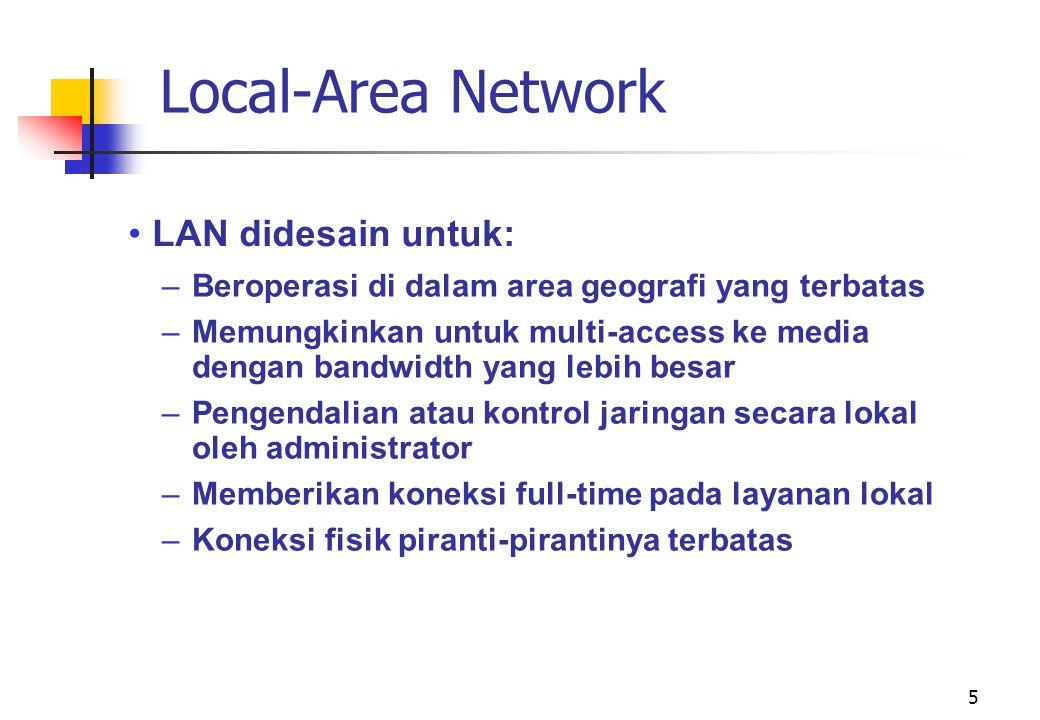 5 Local-Area Network •LAN didesain untuk: –Beroperasi di dalam area geografi yang terbatas –Memungkinkan untuk multi-access ke media dengan bandwidth yang lebih besar –Pengendalian atau kontrol jaringan secara lokal oleh administrator –Memberikan koneksi full-time pada layanan lokal –Koneksi fisik piranti-pirantinya terbatas
