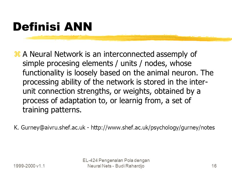 1999-2000 v1.1 EL-424 Pengenalan Pola dengan Neural Nets - Budi Rahardjo16 Definisi ANN zA Neural Network is an interconnected assemply of simple proc