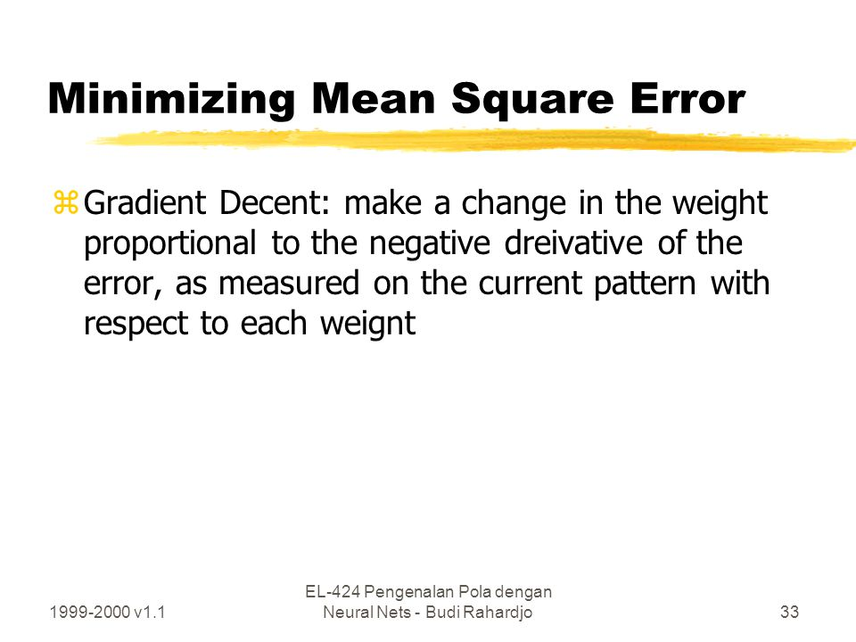 1999-2000 v1.1 EL-424 Pengenalan Pola dengan Neural Nets - Budi Rahardjo33 Minimizing Mean Square Error zGradient Decent: make a change in the weight
