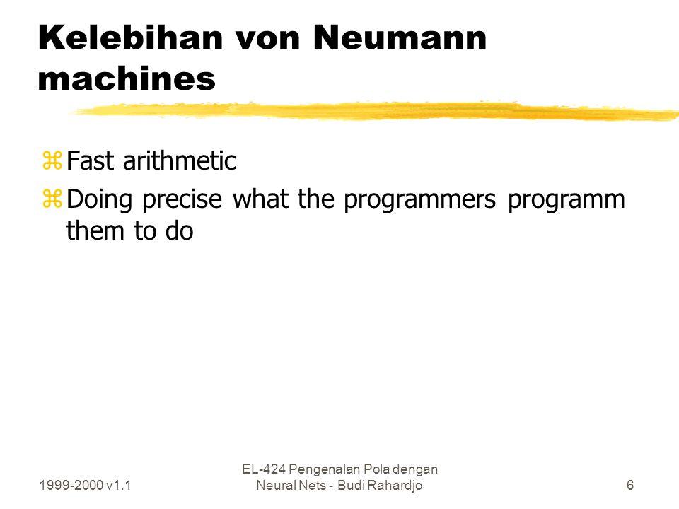 1999-2000 v1.1 EL-424 Pengenalan Pola dengan Neural Nets - Budi Rahardjo6 Kelebihan von Neumann machines zFast arithmetic zDoing precise what the prog