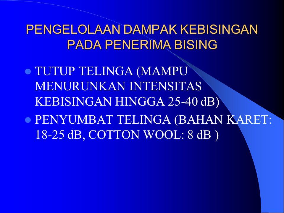 PENGELOLAAN DAMPAK KEBISINGAN PADA PENERIMA BISING  TUTUP TELINGA (MAMPU MENURUNKAN INTENSITAS KEBISINGAN HINGGA 25-40 dB)  PENYUMBAT TELINGA (BAHAN KARET: 18-25 dB, COTTON WOOL: 8 dB )