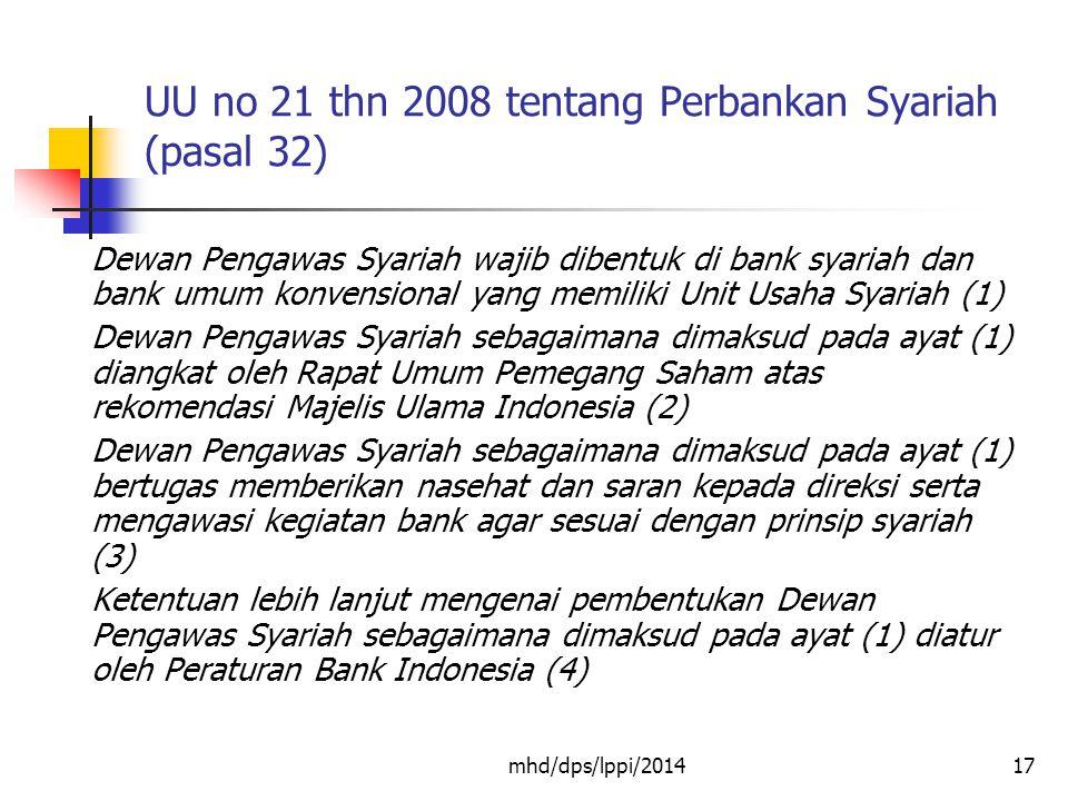 mhd/dps/lppi/201417 UU no 21 thn 2008 tentang Perbankan Syariah (pasal 32) Dewan Pengawas Syariah wajib dibentuk di bank syariah dan bank umum konvensional yang memiliki Unit Usaha Syariah (1) Dewan Pengawas Syariah sebagaimana dimaksud pada ayat (1) diangkat oleh Rapat Umum Pemegang Saham atas rekomendasi Majelis Ulama Indonesia (2) Dewan Pengawas Syariah sebagaimana dimaksud pada ayat (1) bertugas memberikan nasehat dan saran kepada direksi serta mengawasi kegiatan bank agar sesuai dengan prinsip syariah (3) Ketentuan lebih lanjut mengenai pembentukan Dewan Pengawas Syariah sebagaimana dimaksud pada ayat (1) diatur oleh Peraturan Bank Indonesia (4)