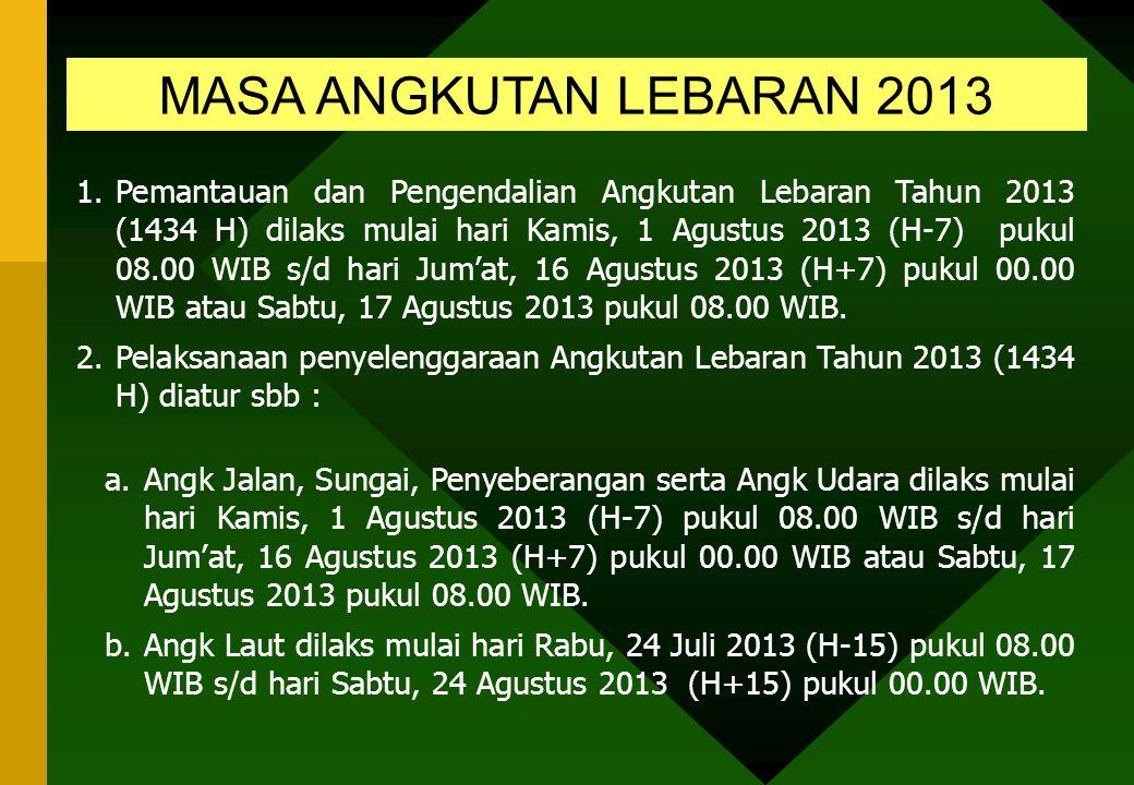 MASA ANGKUTAN LEBARAN 2013 1.Pemantauan dan Pengendalian Angkutan Lebaran Tahun 2013 (1434 H) dilaks mulai hari Kamis, 1 Agustus 2013 (H-7) pukul 08.00 WIB s/d hari Jum'at, 16 Agustus 2013 (H+7) pukul 00.00 WIB atau Sabtu, 17 Agustus 2013 pukul 08.00 WIB.