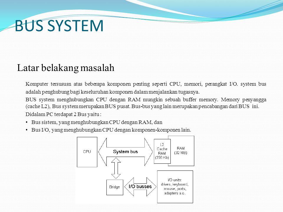 BUS SYSTEM Latar belakang masalah Komputer tersususn atas beberapa komponen penting seperti CPU, memori, perangkat I/O. system bus adalah penghubung b