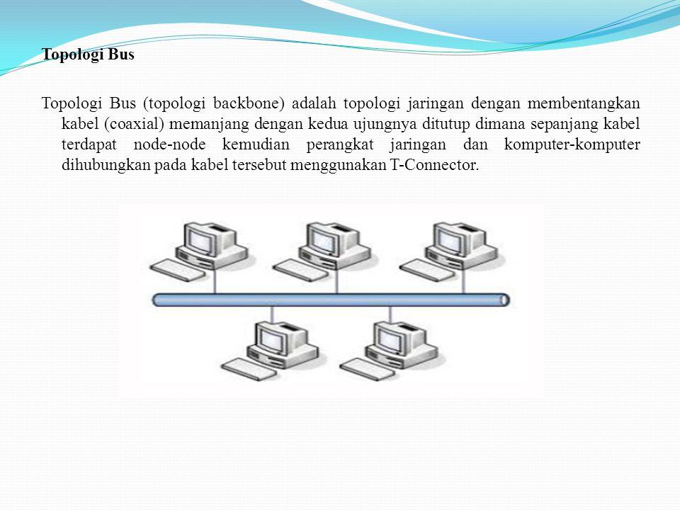 Topologi Bus Topologi Bus (topologi backbone) adalah topologi jaringan dengan membentangkan kabel (coaxial) memanjang dengan kedua ujungnya ditutup di