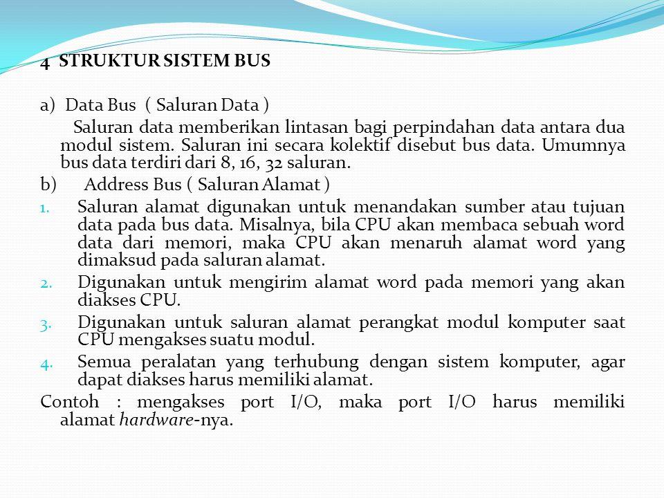4 STRUKTUR SISTEM BUS a) Data Bus ( Saluran Data ) Saluran data memberikan lintasan bagi perpindahan data antara dua modul sistem. Saluran ini secara