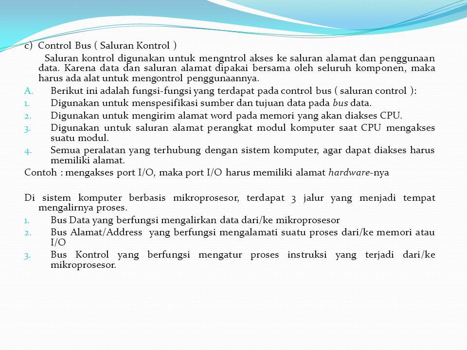 c) Control Bus ( Saluran Kontrol ) Saluran kontrol digunakan untuk mengntrol akses ke saluran alamat dan penggunaan data. Karena data dan saluran alam