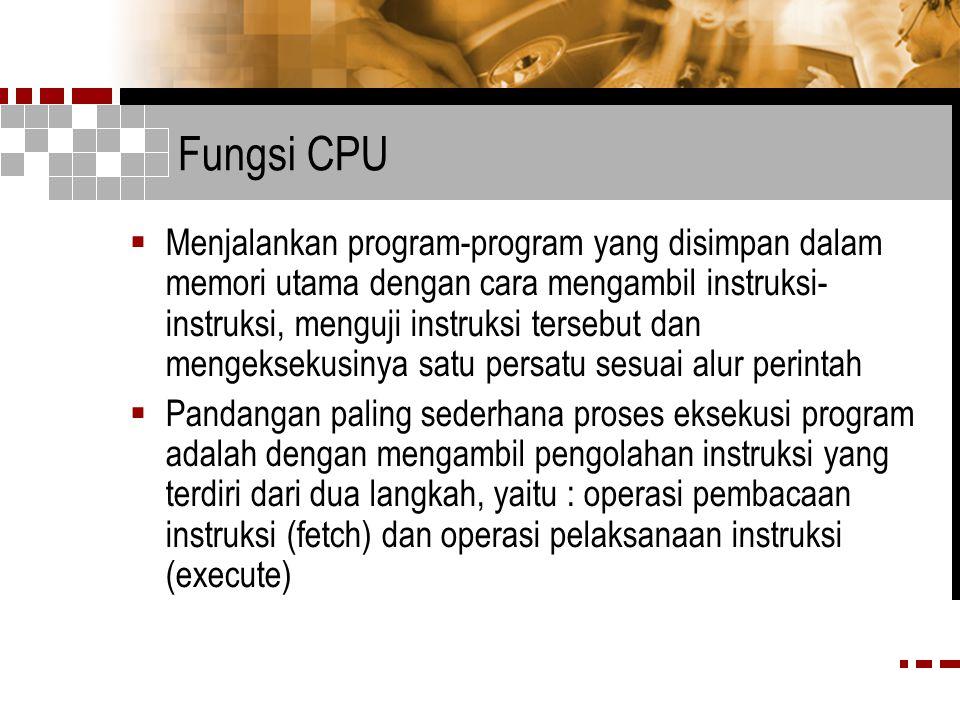 Fungsi CPU  Menjalankan program-program yang disimpan dalam memori utama dengan cara mengambil instruksi- instruksi, menguji instruksi tersebut dan mengeksekusinya satu persatu sesuai alur perintah  Pandangan paling sederhana proses eksekusi program adalah dengan mengambil pengolahan instruksi yang terdiri dari dua langkah, yaitu : operasi pembacaan instruksi (fetch) dan operasi pelaksanaan instruksi (execute)