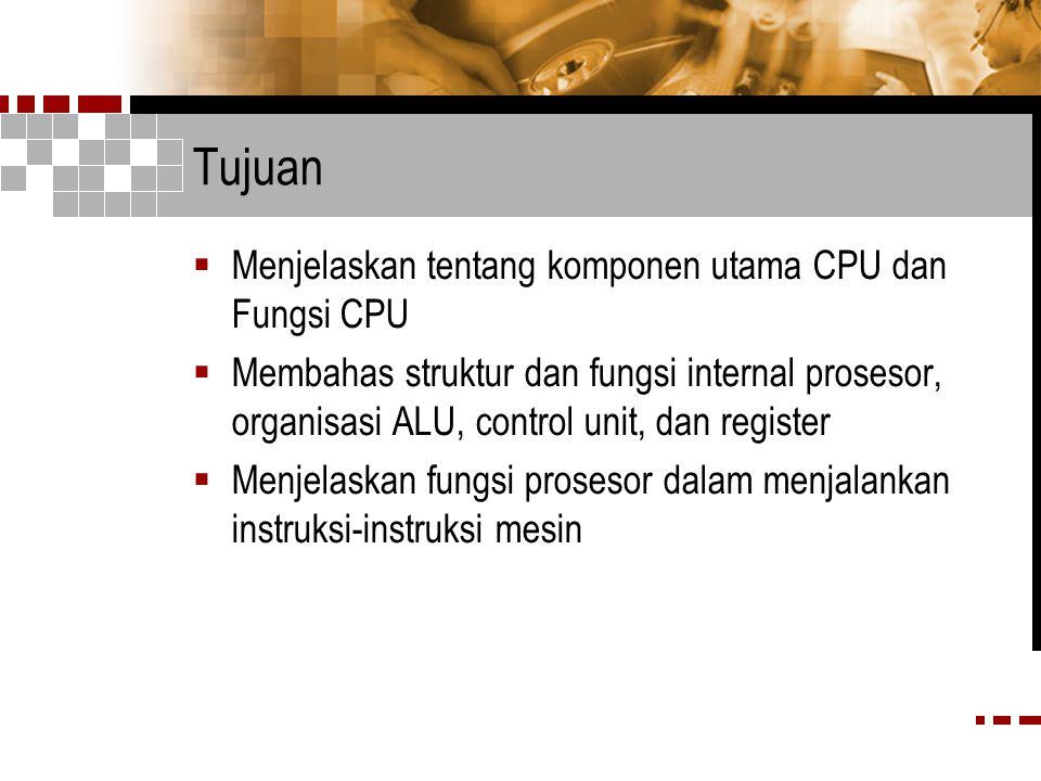 Tujuan  Menjelaskan tentang komponen utama CPU dan Fungsi CPU  Membahas struktur dan fungsi internal prosesor, organisasi ALU, control unit, dan register  Menjelaskan fungsi prosesor dalam menjalankan instruksi-instruksi mesin