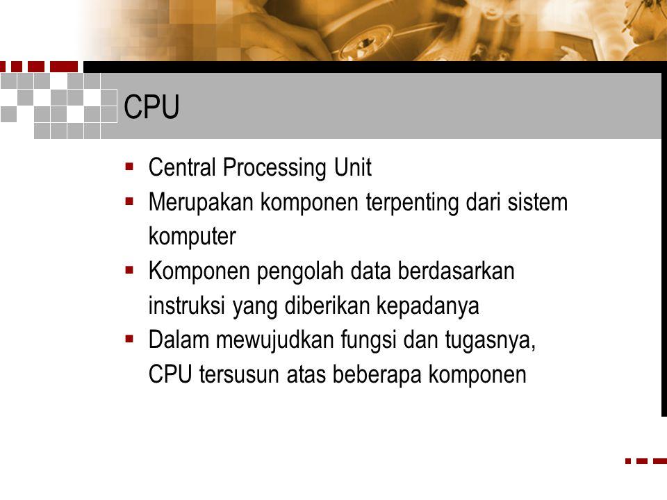 CPU  Central Processing Unit  Merupakan komponen terpenting dari sistem komputer  Komponen pengolah data berdasarkan instruksi yang diberikan kepadanya  Dalam mewujudkan fungsi dan tugasnya, CPU tersusun atas beberapa komponen