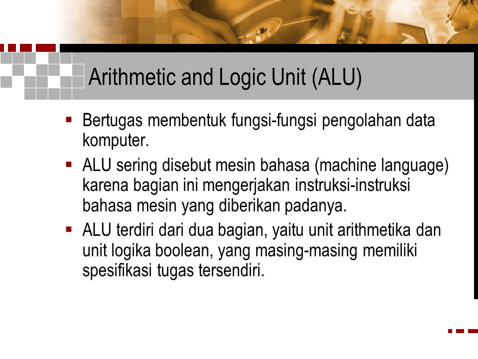 Arithmetic and Logic Unit (ALU)  Bertugas membentuk fungsi-fungsi pengolahan data komputer.  ALU sering disebut mesin bahasa (machine language) kare