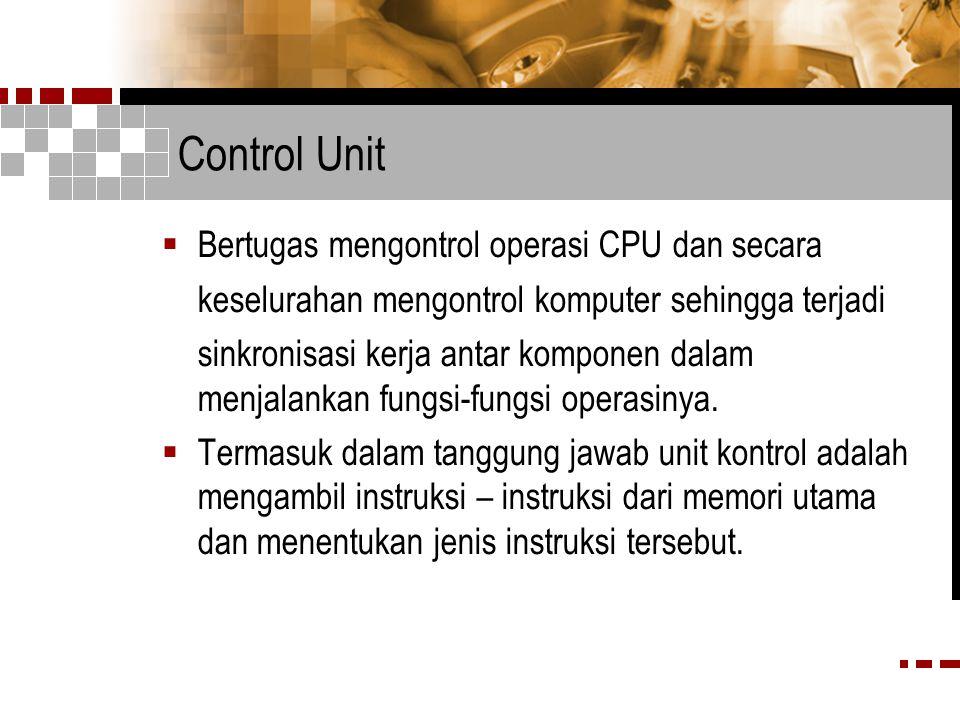 Control Unit  Bertugas mengontrol operasi CPU dan secara keselurahan mengontrol komputer sehingga terjadi sinkronisasi kerja antar komponen dalam menjalankan fungsi-fungsi operasinya.