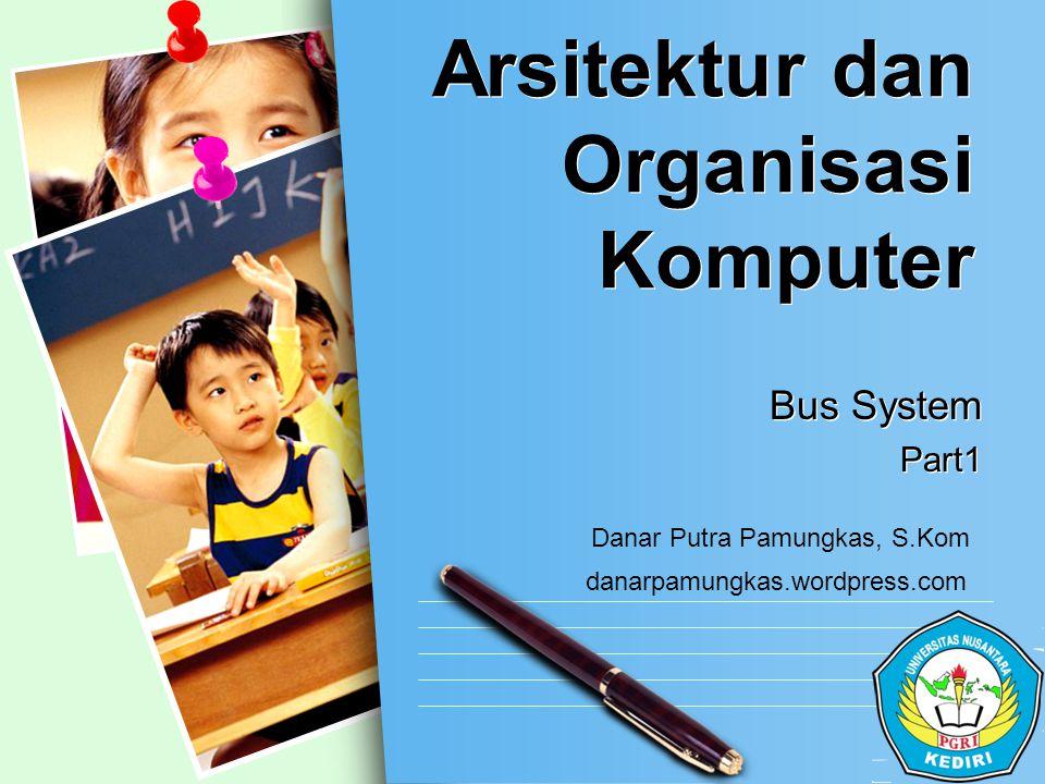 L/O/G/O Arsitektur dan Organisasi Komputer Bus System Part1 Bus System Part1 danarpamungkas.wordpress.com Danar Putra Pamungkas, S.Kom