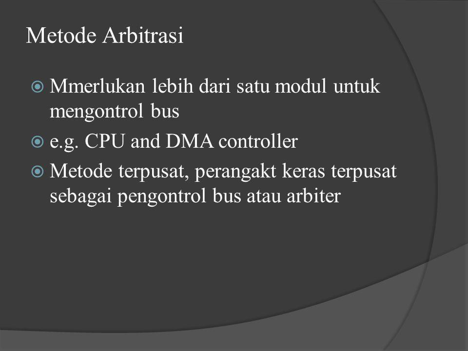 Metode Arbitrasi  Mmerlukan lebih dari satu modul untuk mengontrol bus  e.g. CPU and DMA controller  Metode terpusat, perangakt keras terpusat seba