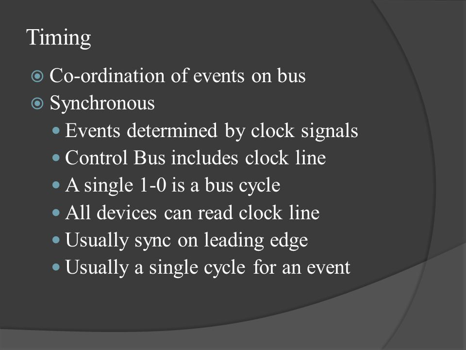 Timing  Co-ordination of events on bus  Synchronous  Events determined by clock signals  Control Bus includes clock line  A single 1-0 is a bus c