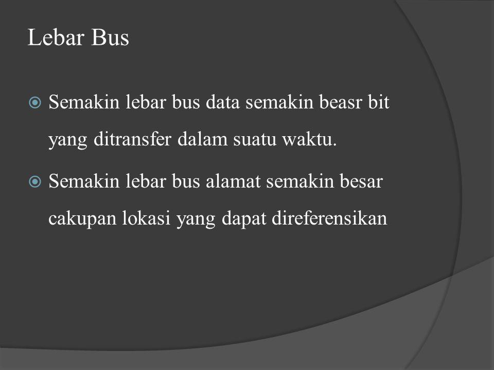 Lebar Bus  Semakin lebar bus data semakin beasr bit yang ditransfer dalam suatu waktu.  Semakin lebar bus alamat semakin besar cakupan lokasi yang d