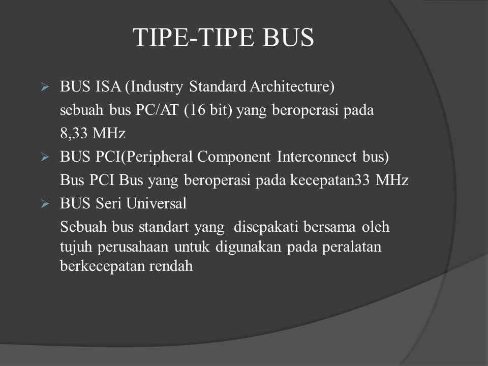 TIPE-TIPE BUS  BUS ISA (Industry Standard Architecture) sebuah bus PC/AT (16 bit) yang beroperasi pada 8,33 MHz  BUS PCI(Peripheral Component Interc
