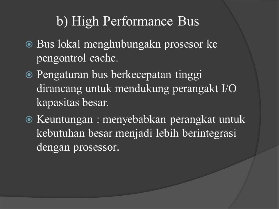 b) High Performance Bus  Bus lokal menghubungakn prosesor ke pengontrol cache.  Pengaturan bus berkecepatan tinggi dirancang untuk mendukung peranga