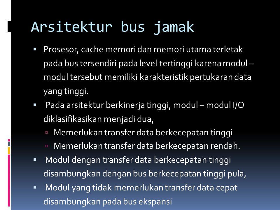 Arsitektur bus jamak  Prosesor, cache memori dan memori utama terletak pada bus tersendiri pada level tertinggi karena modul – modul tersebut memilik