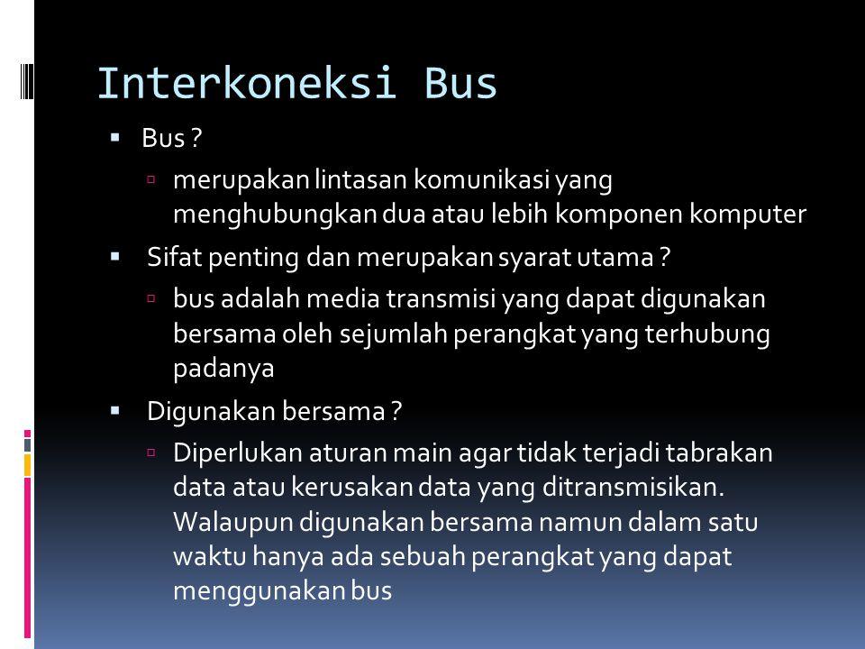 Interkoneksi Bus  Bus ?  merupakan lintasan komunikasi yang menghubungkan dua atau lebih komponen komputer  Sifat penting dan merupakan syarat utam