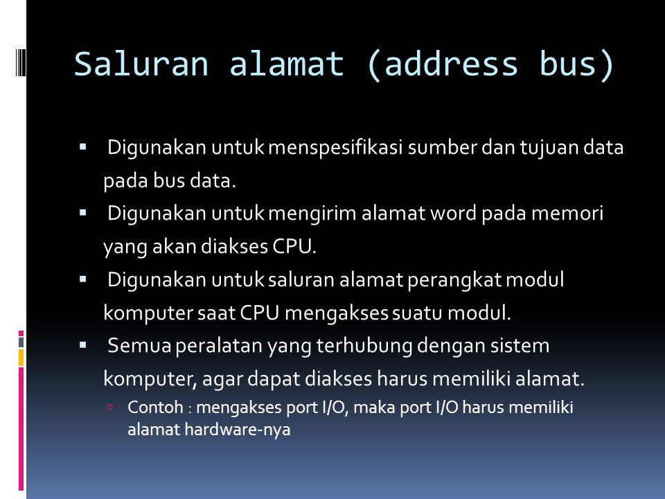 Saluran alamat (address bus)  Digunakan untuk menspesifikasi sumber dan tujuan data pada bus data.  Digunakan untuk mengirim alamat word pada memori