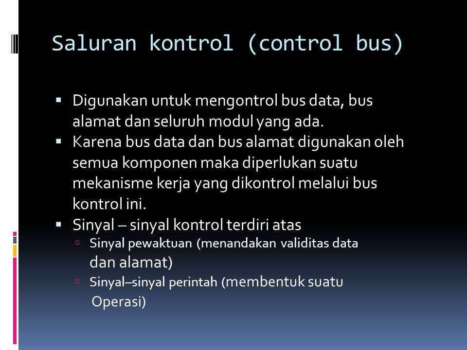 Saluran kontrol (control bus)  Digunakan untuk mengontrol bus data, bus alamat dan seluruh modul yang ada.  Karena bus data dan bus alamat digunakan