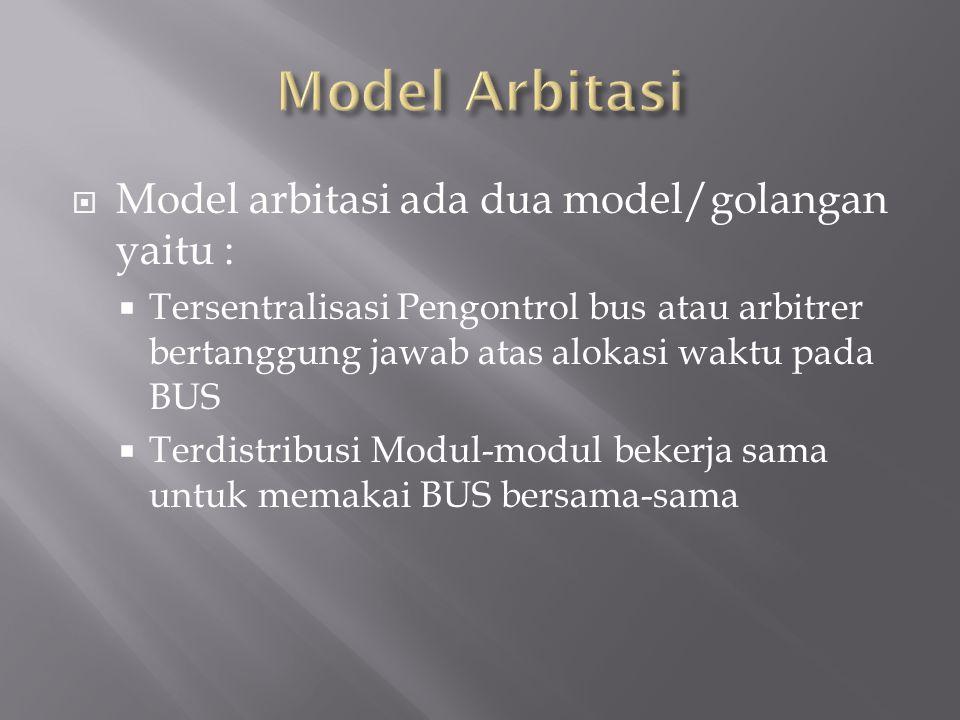  Model arbitasi ada dua model/golangan yaitu :  Tersentralisasi Pengontrol bus atau arbitrer bertanggung jawab atas alokasi waktu pada BUS  Terdistribusi Modul-modul bekerja sama untuk memakai BUS bersama-sama