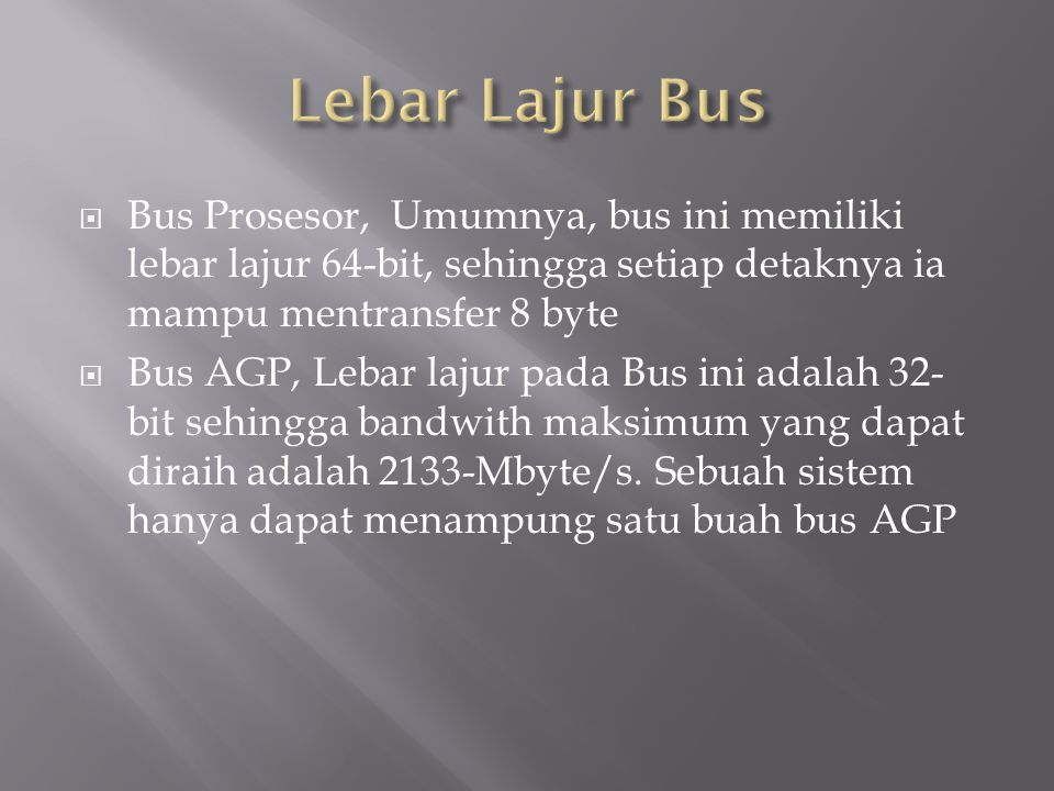  Bus Prosesor, Umumnya, bus ini memiliki lebar lajur 64-bit, sehingga setiap detaknya ia mampu mentransfer 8 byte  Bus AGP, Lebar lajur pada Bus ini adalah 32- bit sehingga bandwith maksimum yang dapat diraih adalah 2133-Mbyte/s.