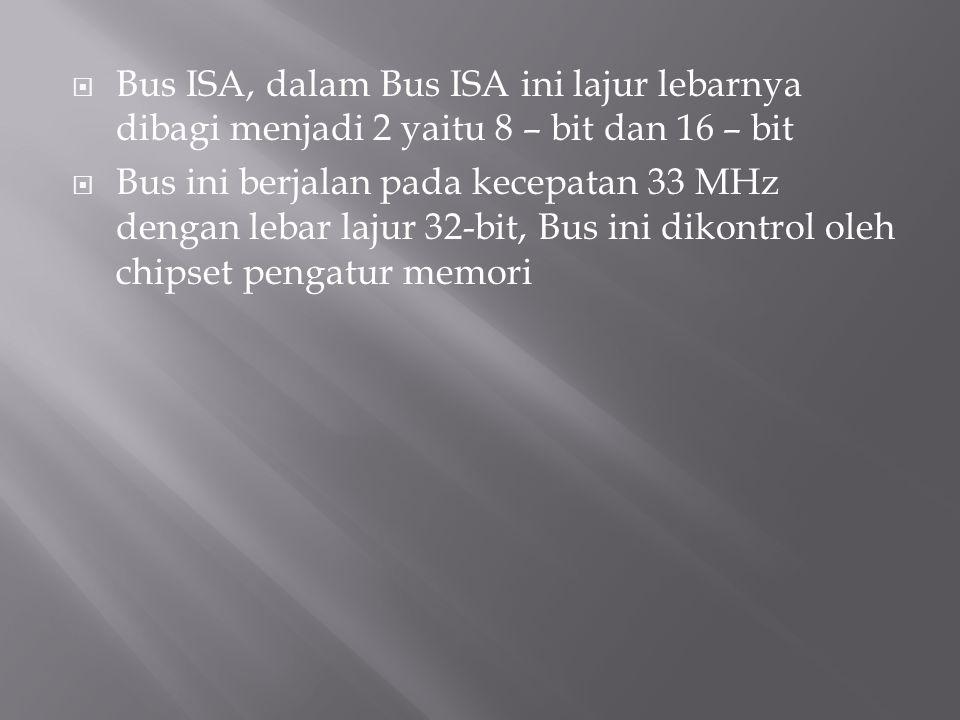  Bus ISA, dalam Bus ISA ini lajur lebarnya dibagi menjadi 2 yaitu 8 – bit dan 16 – bit  Bus ini berjalan pada kecepatan 33 MHz dengan lebar lajur 32-bit, Bus ini dikontrol oleh chipset pengatur memori