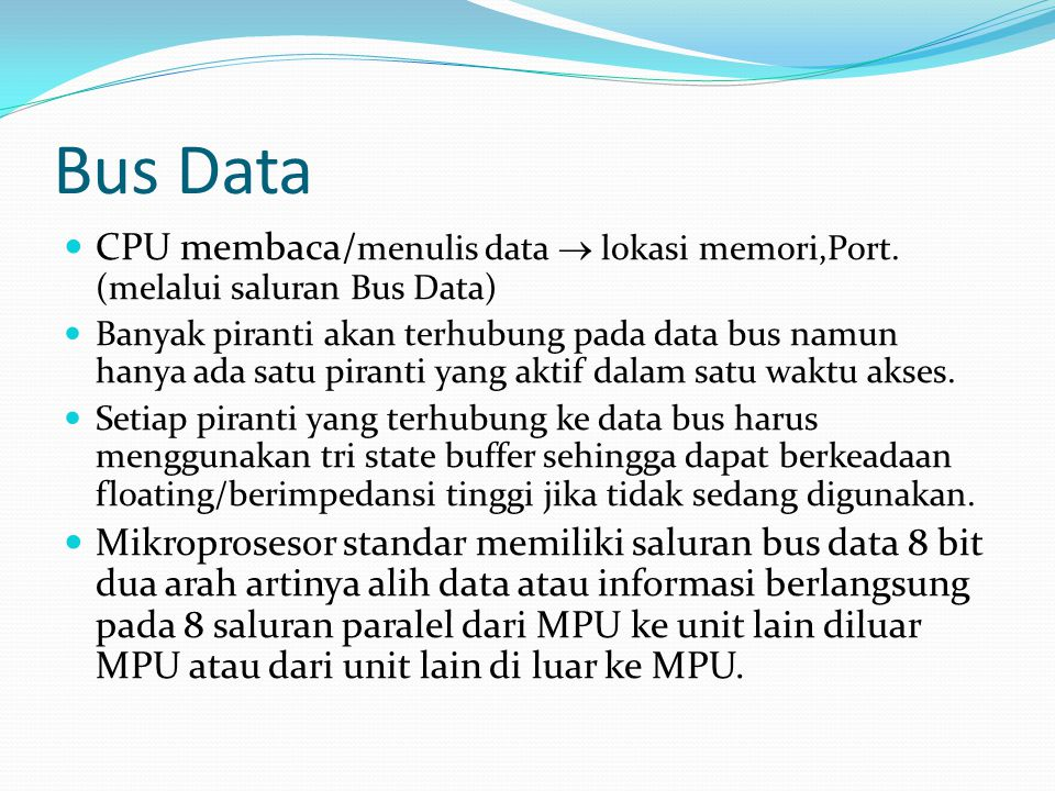 Bus Data  CPU membaca/ menulis data  lokasi memori,Port. (melalui saluran Bus Data)  Banyak piranti akan terhubung pada data bus namun hanya ada sa