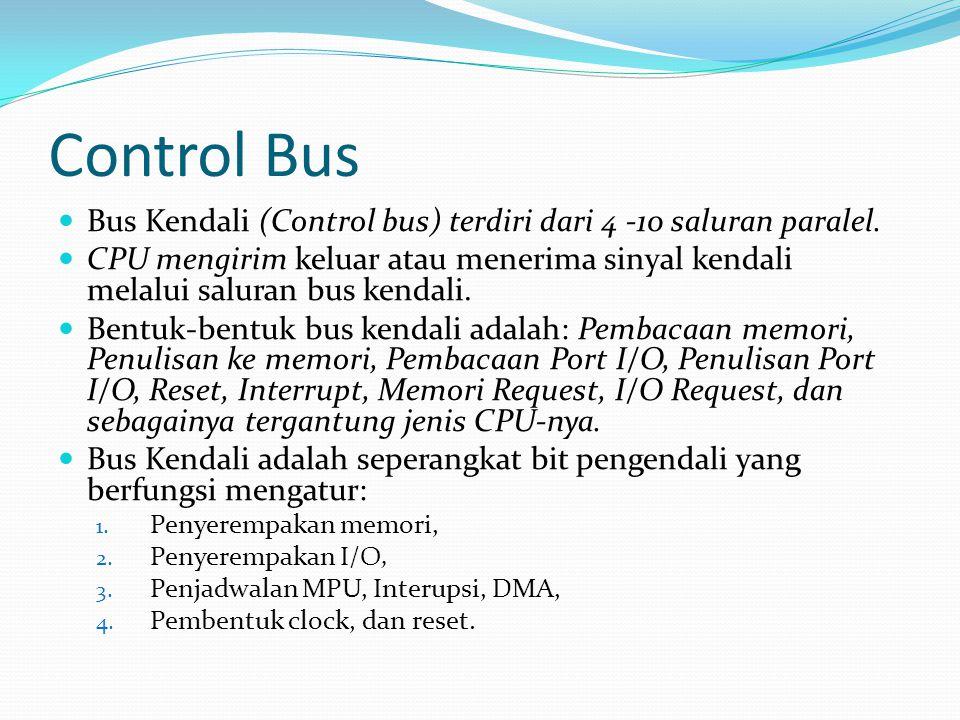 Control Bus  Bus Kendali (Control bus) terdiri dari 4 -10 saluran paralel.  CPU mengirim keluar atau menerima sinyal kendali melalui saluran bus ken