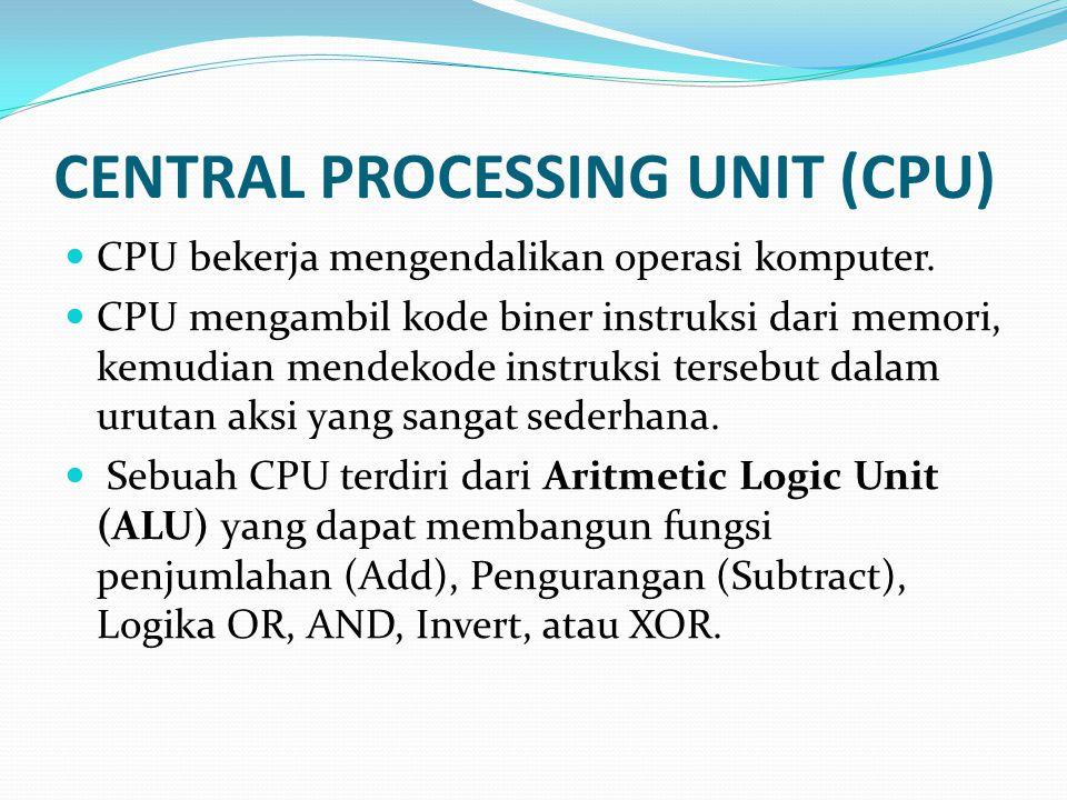CENTRAL PROCESSING UNIT (CPU)  CPU bekerja mengendalikan operasi komputer.  CPU mengambil kode biner instruksi dari memori, kemudian mendekode instr