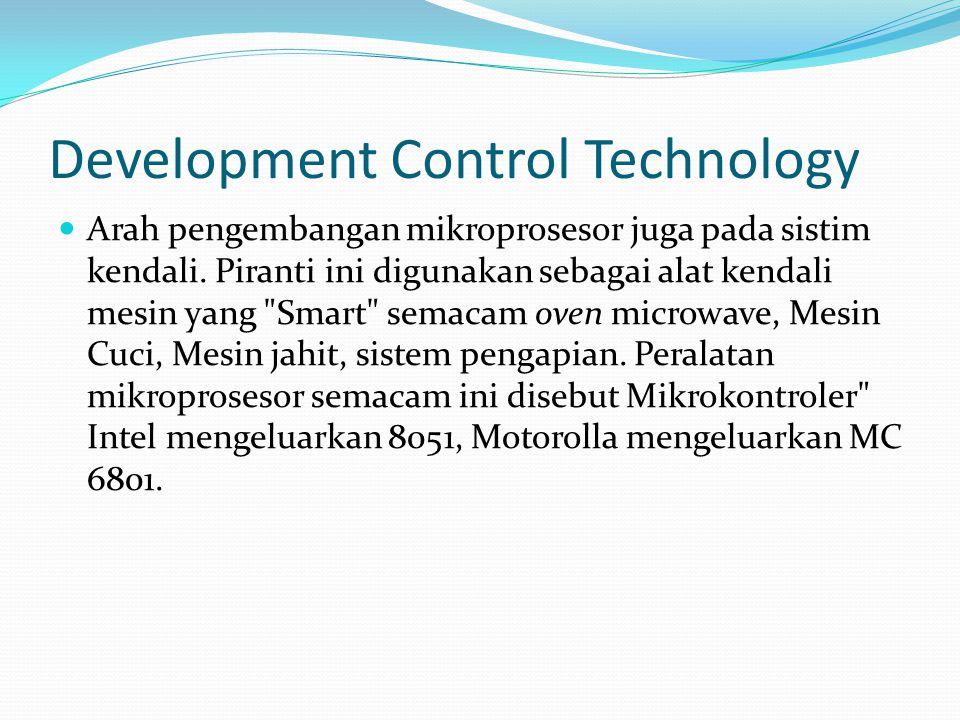 Development Control Technology  Arah pengembangan mikroprosesor juga pada sistim kendali. Piranti ini digunakan sebagai alat kendali mesin yang