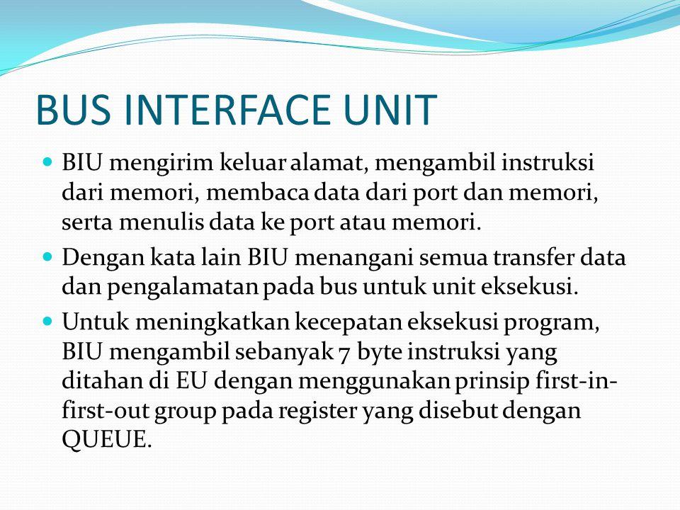 BUS INTERFACE UNIT  BIU mengirim keluar alamat, mengambil instruksi dari memori, membaca data dari port dan memori, serta menulis data ke port atau m