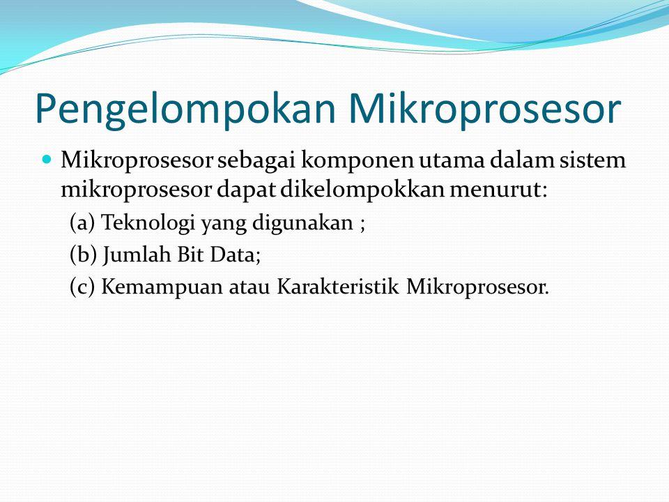 Pengelompokan Mikroprosesor  Mikroprosesor sebagai komponen utama dalam sistem mikroprosesor dapat dikelompokkan menurut: (a) Teknologi yang digunaka