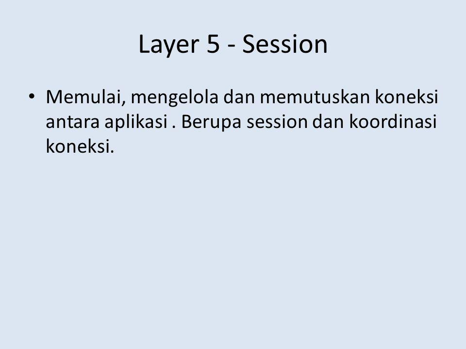 Layer 5 - Session • Memulai, mengelola dan memutuskan koneksi antara aplikasi. Berupa session dan koordinasi koneksi.