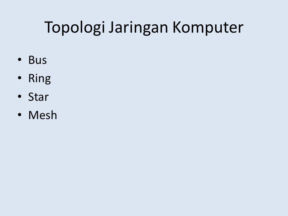Topologi Jaringan Komputer • Bus • Ring • Star • Mesh