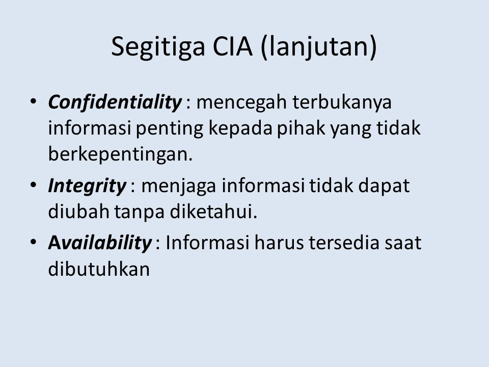 Segitiga CIA (lanjutan) • Confidentiality : mencegah terbukanya informasi penting kepada pihak yang tidak berkepentingan. • Integrity : menjaga inform