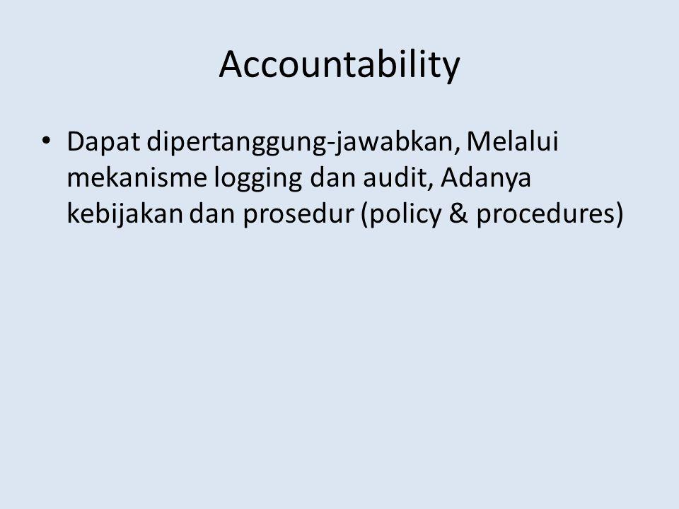 Accountability • Dapat dipertanggung-jawabkan, Melalui mekanisme logging dan audit, Adanya kebijakan dan prosedur (policy & procedures)
