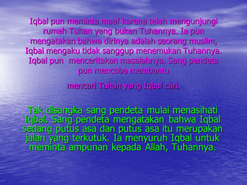 Iqbal pun meminta maaf karena telah mengunjungi rumah Tuhan yang bukan Tuhannya. Ia pun mengatakan bahwa dirinya adalah seorang muslim, Iqbal mengaku