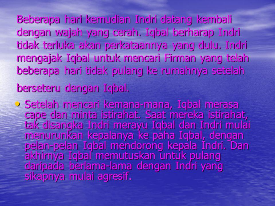 Beberapa hari kemudian Indri datang kembali dengan wajah yang cerah. Iqbal berharap Indri tidak terluka akan perkataannya yang dulu. Indri mengajak Iq