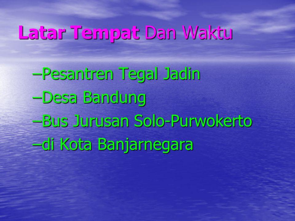 Latar Tempat Dan Waktu –Pesantren Tegal Jadin –Desa Bandung –Bus Jurusan Solo-Purwokerto –di Kota Banjarnegara