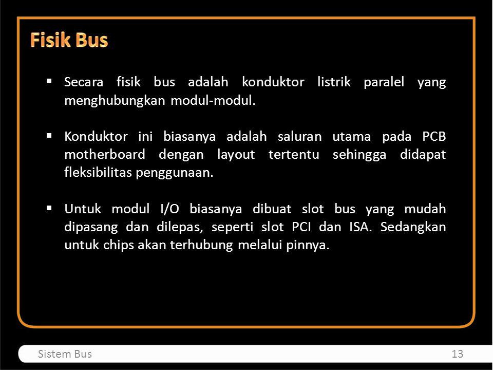  Secara fisik bus adalah konduktor listrik paralel yang menghubungkan modul-modul.  Konduktor ini biasanya adalah saluran utama pada PCB motherboard