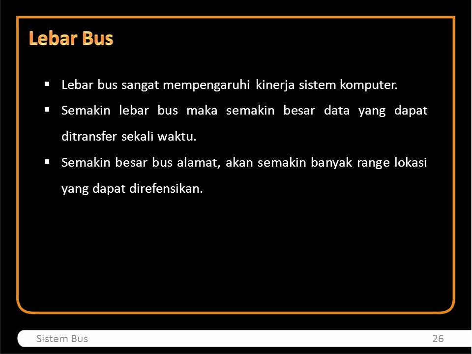 Lebar bus sangat mempengaruhi kinerja sistem komputer.  Semakin lebar bus maka semakin besar data yang dapat ditransfer sekali waktu.  Semakin bes