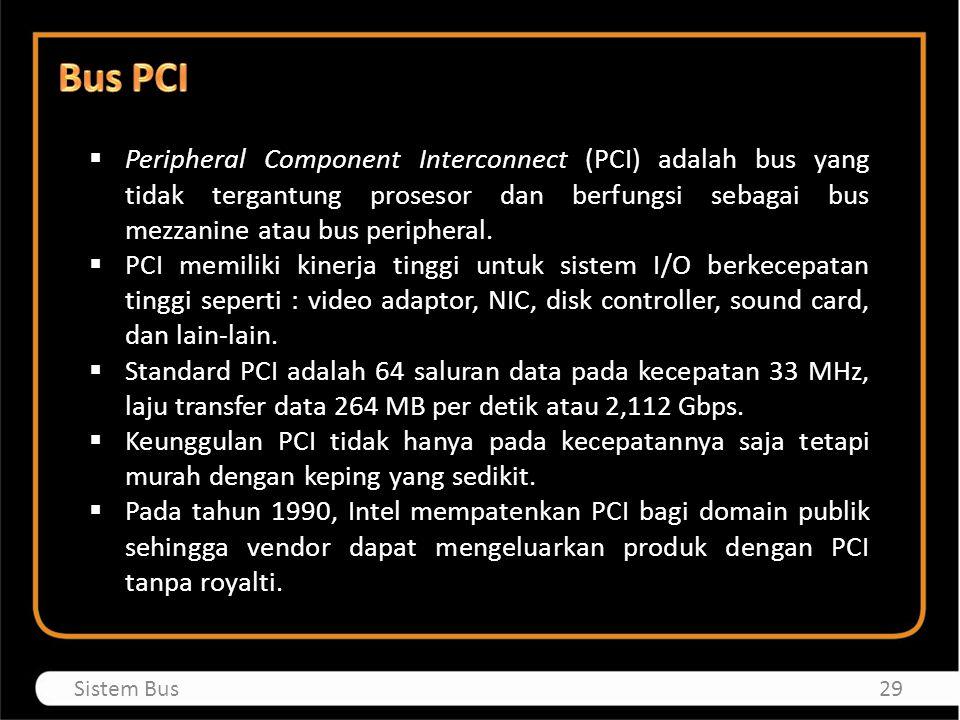  Peripheral Component Interconnect (PCI) adalah bus yang tidak tergantung prosesor dan berfungsi sebagai bus mezzanine atau bus peripheral.  PCI mem