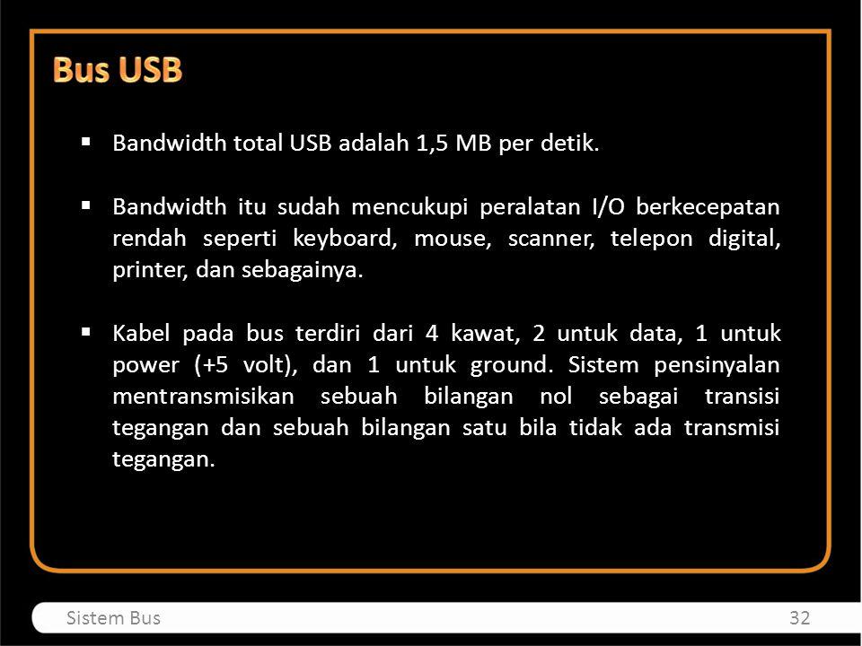  Bandwidth total USB adalah 1,5 MB per detik.  Bandwidth itu sudah mencukupi peralatan I/O berkecepatan rendah seperti keyboard, mouse, scanner, tel