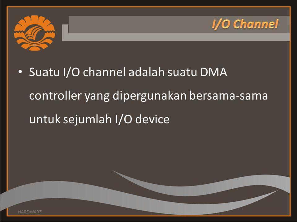 • Suatu I/O channel adalah suatu DMA controller yang dipergunakan bersama-sama untuk sejumlah I/O device HARDWARE