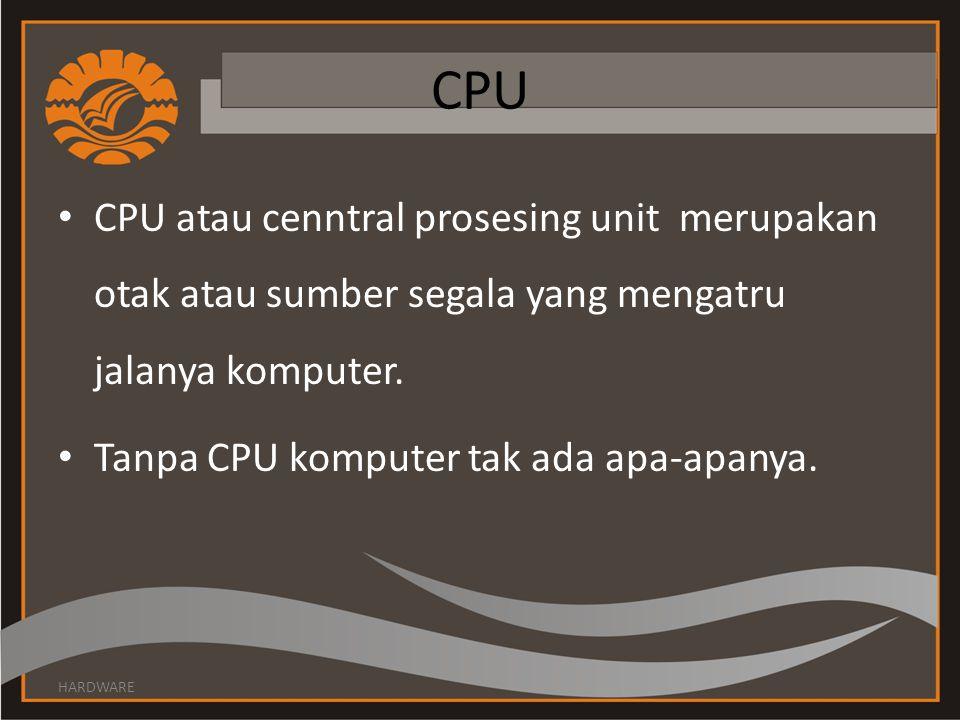 CPU • CPU atau cenntral prosesing unit merupakan otak atau sumber segala yang mengatru jalanya komputer. • Tanpa CPU komputer tak ada apa-apanya. HARD