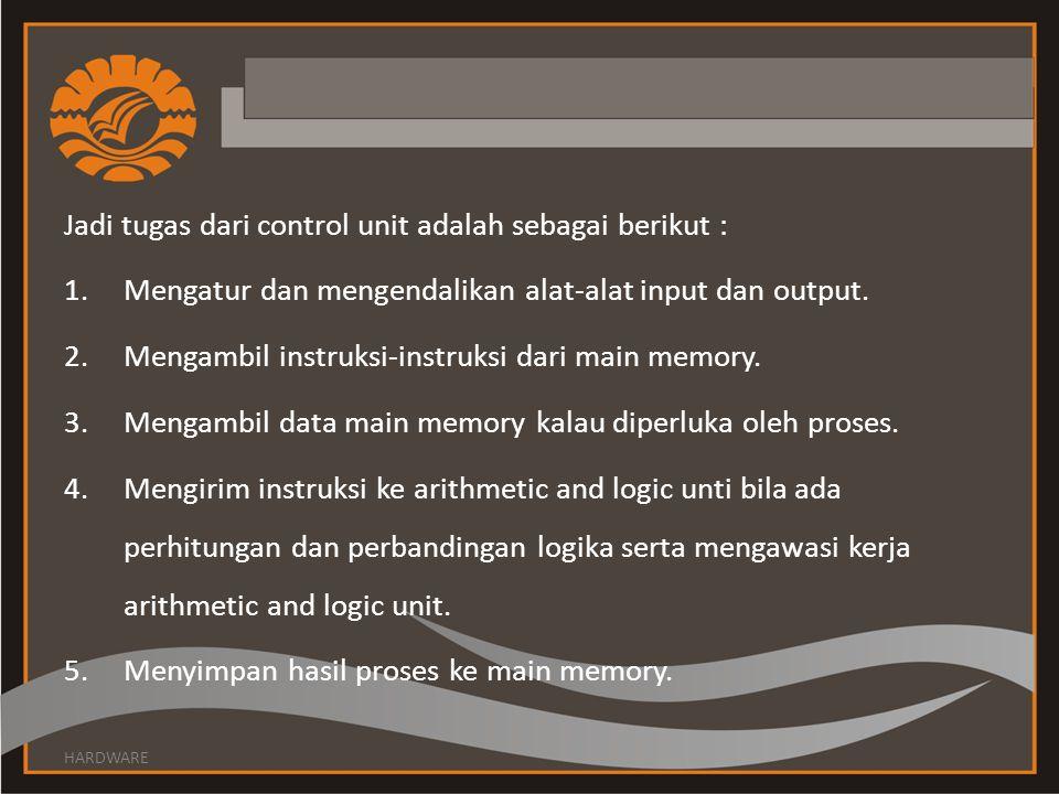 Jadi tugas dari control unit adalah sebagai berikut : 1.Mengatur dan mengendalikan alat-alat input dan output. 2.Mengambil instruksi-instruksi dari ma